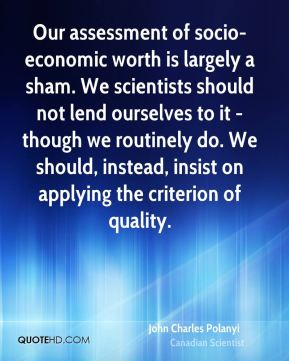 John Charles Polanyi - Our assessment of socio-economic worth is largely a sham. We scientists should not lend ourselves to it - though we routinely do. We should, instead, insist on applying the criterion of quality.