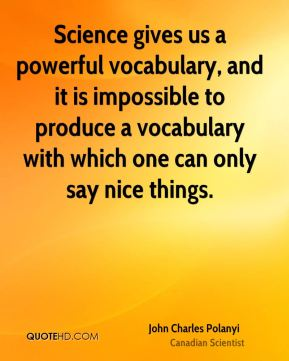 John Charles Polanyi - Science gives us a powerful vocabulary, and it is impossible to produce a vocabulary with which one can only say nice things.