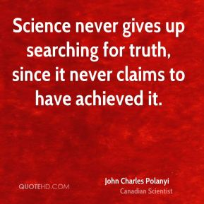 Science never gives up searching for truth, since it never claims to have achieved it.