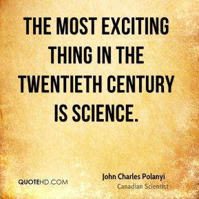 The most exciting thing in the twentieth century is science.