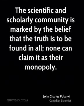 John Charles Polanyi - The scientific and scholarly community is marked by the belief that the truth is to be found in all; none can claim it as their monopoly.