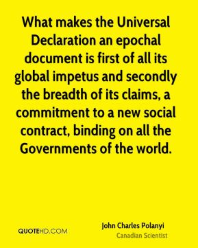 John Charles Polanyi - What makes the Universal Declaration an epochal document is first of all its global impetus and secondly the breadth of its claims, a commitment to a new social contract, binding on all the Governments of the world.