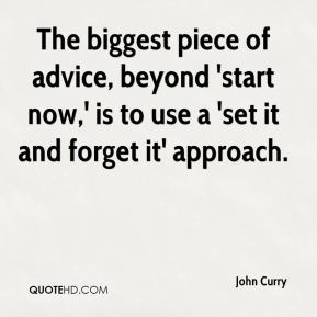 John Curry  - The biggest piece of advice, beyond 'start now,' is to use a 'set it and forget it' approach.