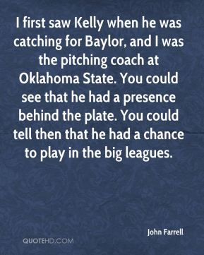 John Farrell  - I first saw Kelly when he was catching for Baylor, and I was the pitching coach at Oklahoma State. You could see that he had a presence behind the plate. You could tell then that he had a chance to play in the big leagues.