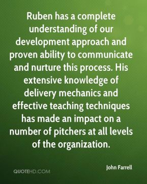 John Farrell  - Ruben has a complete understanding of our development approach and proven ability to communicate and nurture this process. His extensive knowledge of delivery mechanics and effective teaching techniques has made an impact on a number of pitchers at all levels of the organization.