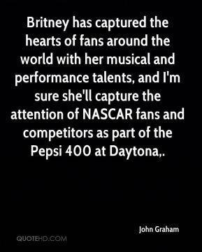 John Graham  - Britney has captured the hearts of fans around the world with her musical and performance talents, and I'm sure she'll capture the attention of NASCAR fans and competitors as part of the Pepsi 400 at Daytona.
