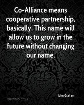 John Graham  - Co-Alliance means cooperative partnership, basically. This name will allow us to grow in the future without changing our name.
