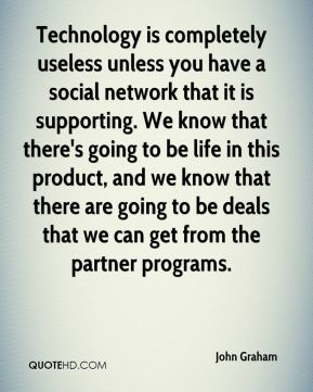 Technology is completely useless unless you have a social network that it is supporting. We know that there's going to be life in this product, and we know that there are going to be deals that we can get from the partner programs.