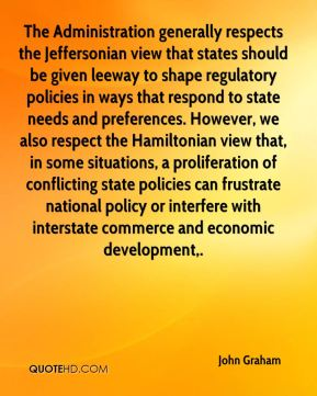 John Graham  - The Administration generally respects the Jeffersonian view that states should be given leeway to shape regulatory policies in ways that respond to state needs and preferences. However, we also respect the Hamiltonian view that, in some situations, a proliferation of conflicting state policies can frustrate national policy or interfere with interstate commerce and economic development.