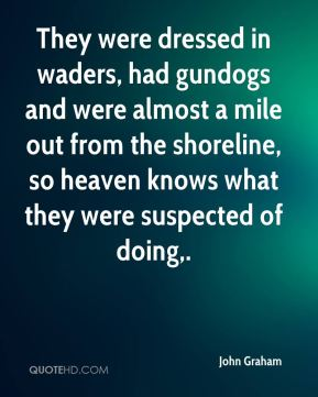 John Graham  - They were dressed in waders, had gundogs and were almost a mile out from the shoreline, so heaven knows what they were suspected of doing.