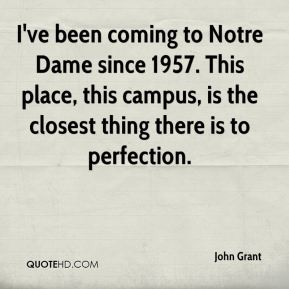 I've been coming to Notre Dame since 1957. This place, this campus, is the closest thing there is to perfection.