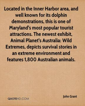 John Grant  - Located in the Inner Harbor area, and well known for its dolphin demonstrations, this is one of Maryland's most popular tourist attractions. The newest exhibit, Animal Planet's Australia: Wild Extremes, depicts survival stories in an extreme environment and features 1,800 Australian animals.