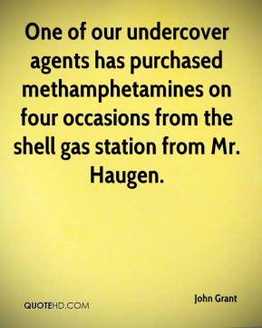 One of our undercover agents has purchased methamphetamines on four occasions from the shell gas station from Mr. Haugen.