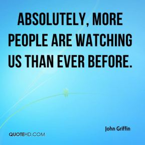 Absolutely, more people are watching us than ever before.