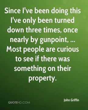 Since I've been doing this I've only been turned down three times, once nearly by gunpoint, ... Most people are curious to see if there was something on their property.