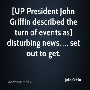 John Griffin  - [UP President John Griffin described the turn of events as] disturbing news. ... set out to get.