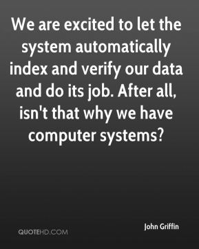 John Griffin  - We are excited to let the system automatically index and verify our data and do its job. After all, isn't that why we have computer systems?
