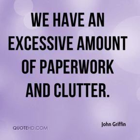 John Griffin  - We have an excessive amount of paperwork and clutter.