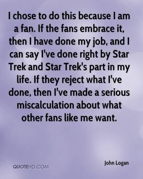 John Logan  - I chose to do this because I am a fan. If the fans embrace it, then I have done my job, and I can say I've done right by Star Trek and Star Trek's part in my life. If they reject what I've done, then I've made a serious miscalculation about what other fans like me want.