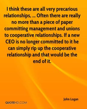 John Logan  - I think these are all very precarious relationships, ... Often there are really no more than a piece of paper committing management and unions to cooperative relationships. If a new CEO is no longer committed to it he can simply rip up the cooperative relationship and that would be the end of it.