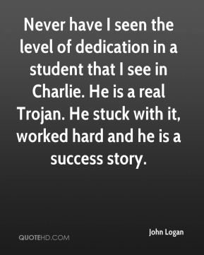 Never have I seen the level of dedication in a student that I see in Charlie. He is a real Trojan. He stuck with it, worked hard and he is a success story.
