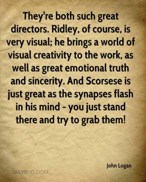 They're both such great directors. Ridley, of course, is very visual; he brings a world of visual creativity to the work, as well as great emotional truth and sincerity. And Scorsese is just great as the synapses flash in his mind - you just stand there and try to grab them!