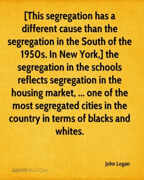 John Logan  - [This segregation has a different cause than the segregation in the South of the 1950s. In New York,] the segregation in the schools reflects segregation in the housing market, ... one of the most segregated cities in the country in terms of blacks and whites.