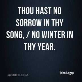 Thou hast no sorrow in thy song, / No winter in thy year.