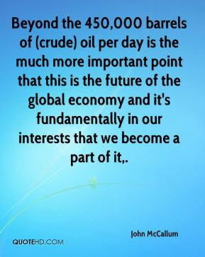 John McCallum  - Beyond the 450,000 barrels of (crude) oil per day is the much more important point that this is the future of the global economy and it's fundamentally in our interests that we become a part of it.