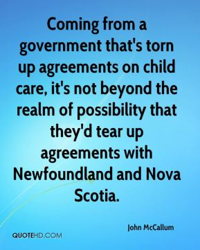 John McCallum  - Coming from a government that's torn up agreements on child care, it's not beyond the realm of possibility that they'd tear up agreements with Newfoundland and Nova Scotia.