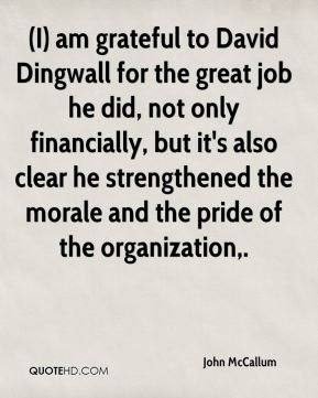 (I) am grateful to David Dingwall for the great job he did, not only financially, but it's also clear he strengthened the morale and the pride of the organization.