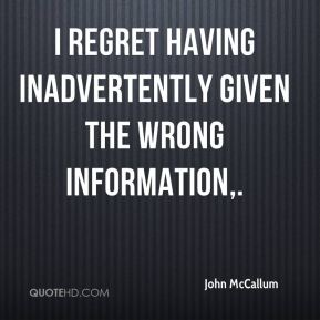 John McCallum  - I regret having inadvertently given the wrong information.