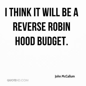 I think it will be a reverse Robin Hood budget.