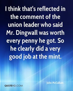 I think that's reflected in the comment of the union leader who said Mr. Dingwall was worth every penny he got. So he clearly did a very good job at the mint.