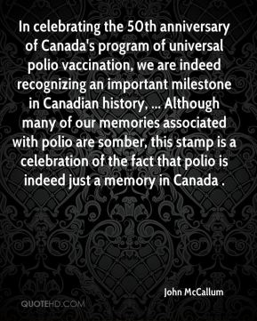 In celebrating the 50th anniversary of Canada's program of universal polio vaccination, we are indeed recognizing an important milestone in Canadian history, ... Although many of our memories associated with polio are somber, this stamp is a celebration of the fact that polio is indeed just a memory in Canada .