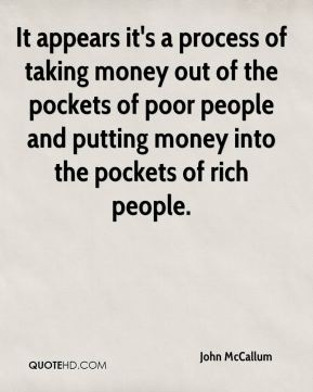 It appears it's a process of taking money out of the pockets of poor people and putting money into the pockets of rich people.