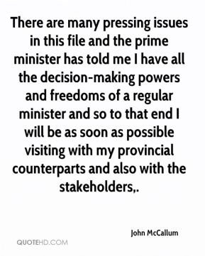 There are many pressing issues in this file and the prime minister has told me I have all the decision-making powers and freedoms of a regular minister and so to that end I will be as soon as possible visiting with my provincial counterparts and also with the stakeholders.