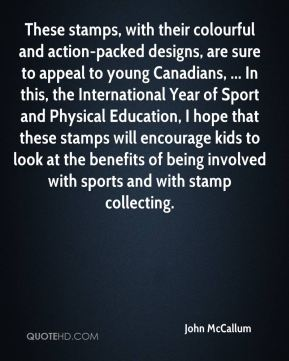 These stamps, with their colourful and action-packed designs, are sure to appeal to young Canadians, ... In this, the International Year of Sport and Physical Education, I hope that these stamps will encourage kids to look at the benefits of being involved with sports and with stamp collecting.