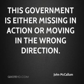 This government is either missing in action or moving in the wrong direction.