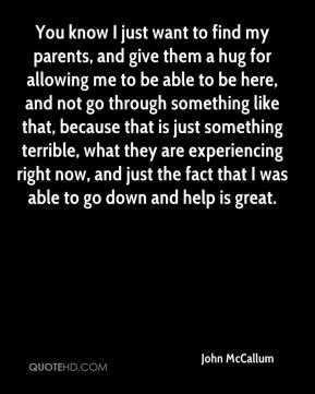 You know I just want to find my parents, and give them a hug for allowing me to be able to be here, and not go through something like that, because that is just something terrible, what they are experiencing right now, and just the fact that I was able to go down and help is great.