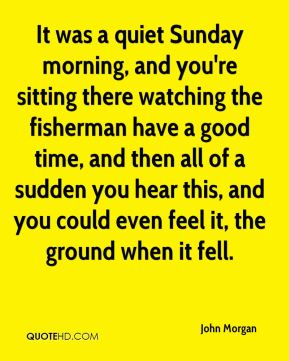 John Morgan  - It was a quiet Sunday morning, and you're sitting there watching the fisherman have a good time, and then all of a sudden you hear this, and you could even feel it, the ground when it fell.