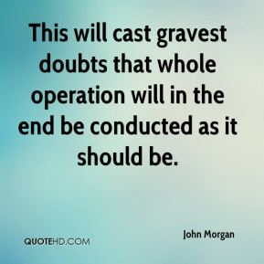 John Morgan  - This will cast gravest doubts that whole operation will in the end be conducted as it should be.