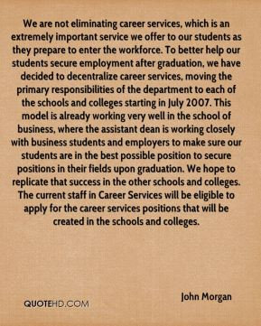 John Morgan  - We are not eliminating career services, which is an extremely important service we offer to our students as they prepare to enter the workforce. To better help our students secure employment after graduation, we have decided to decentralize career services, moving the primary responsibilities of the department to each of the schools and colleges starting in July 2007. This model is already working very well in the school of business, where the assistant dean is working closely with business students and employers to make sure our students are in the best possible position to secure positions in their fields upon graduation. We hope to replicate that success in the other schools and colleges. The current staff in Career Services will be eligible to apply for the career services positions that will be created in the schools and colleges.