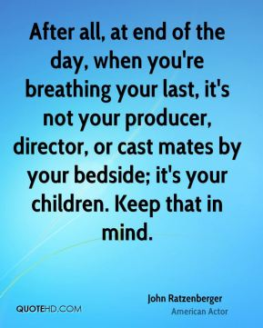 After all, at end of the day, when you're breathing your last, it's not your producer, director, or cast mates by your bedside; it's your children. Keep that in mind.