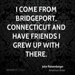 I come from Bridgeport, Connecticut and have friends I grew up with there.