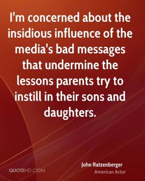 I'm concerned about the insidious influence of the media's bad messages that undermine the lessons parents try to instill in their sons and daughters.