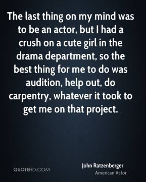 John Ratzenberger - The last thing on my mind was to be an actor, but I had a crush on a cute girl in the drama department, so the best thing for me to do was audition, help out, do carpentry, whatever it took to get me on that project.