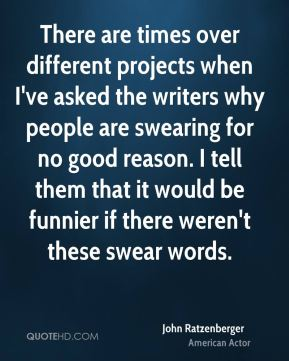There are times over different projects when I've asked the writers why people are swearing for no good reason. I tell them that it would be funnier if there weren't these swear words.