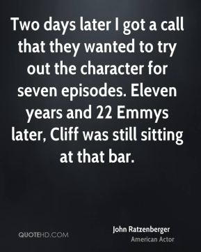 Two days later I got a call that they wanted to try out the character for seven episodes. Eleven years and 22 Emmys later, Cliff was still sitting at that bar.