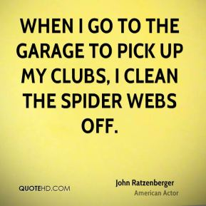When I go to the garage to pick up my clubs, I clean the spider webs off.